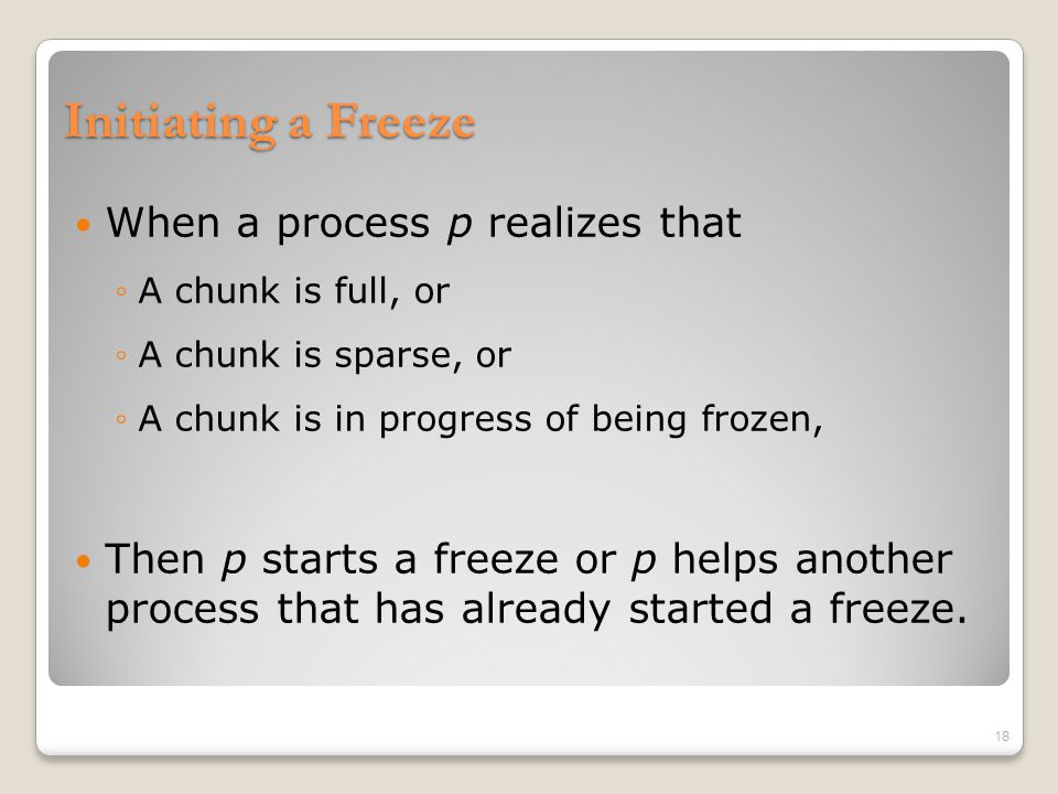 Initiating a Freeze When a process p realizes that ◦A chunk is full, or ◦A chunk is sparse, or ◦A chunk is in progress of being frozen, Then p starts a freeze or p helps another process that has already started a freeze.