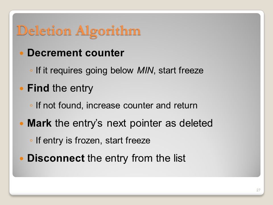 Deletion Algorithm Decrement counter ◦ If it requires going below MIN, start freeze Find the entry ◦ If not found, increase counter and return Mark the entry's next pointer as deleted ◦ If entry is frozen, start freeze Disconnect the entry from the list 27
