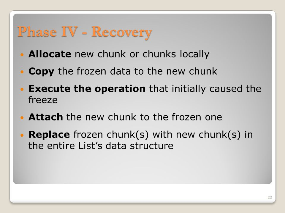 Phase IV - Recovery Allocate new chunk or chunks locally Copy the frozen data to the new chunk Execute the operation that initially caused the freeze Attach the new chunk to the frozen one Replace frozen chunk(s) with new chunk(s) in the entire List's data structure 30