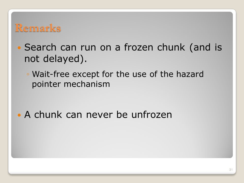 Remarks Search can run on a frozen chunk (and is not delayed). ◦Wait-free except for the use of the hazard pointer mechanism A chunk can never be unfr