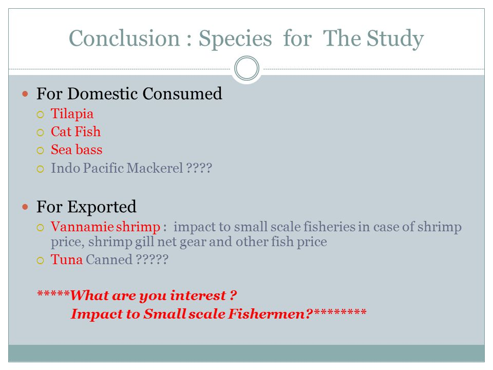 Conclusion : Species for The Study For Domestic Consumed  Tilapia  Cat Fish  Sea bass  Indo Pacific Mackerel ???.