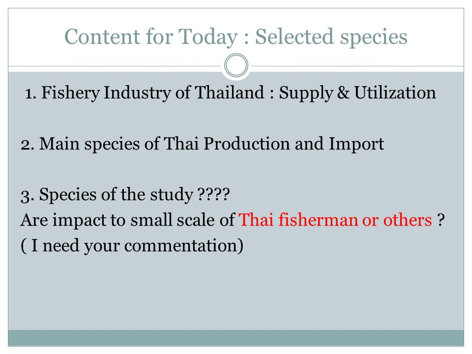 Content for Today : Selected species 1.Fishery Industry of Thailand : Supply & Utilization 2.