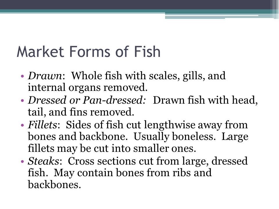 Market Forms of Fish Drawn: Whole fish with scales, gills, and internal organs removed. Dressed or Pan-dressed: Drawn fish with head, tail, and fins r