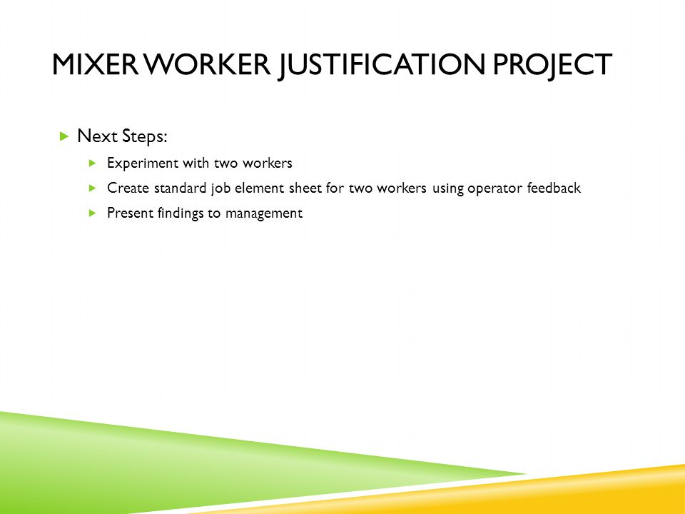 MIXER WORKER JUSTIFICATION PROJECT  Next Steps:  Experiment with two workers  Create standard job element sheet for two workers using operator feedback  Present findings to management