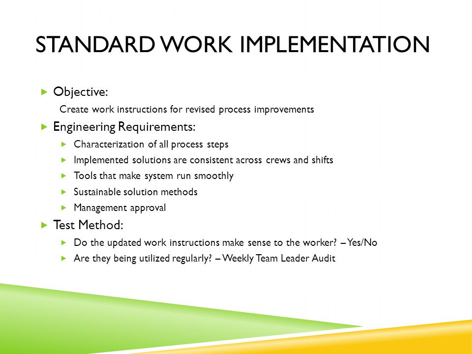 STANDARD WORK IMPLEMENTATION  Objective: Create work instructions for revised process improvements  Engineering Requirements:  Characterization of all process steps  Implemented solutions are consistent across crews and shifts  Tools that make system run smoothly  Sustainable solution methods  Management approval  Test Method:  Do the updated work instructions make sense to the worker.