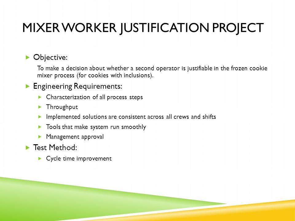 MIXER WORKER JUSTIFICATION PROJECT  Objective: To make a decision about whether a second operator is justifiable in the frozen cookie mixer process (for cookies with inclusions).