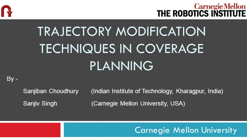 Carnegie Mellon University TRAJECTORY MODIFICATION TECHNIQUES IN COVERAGE PLANNING By - Sanjiban Choudhury (Indian Institute of Technology, Kharagpur, India) Sanjiv Singh (Carnegie Mellon University, USA)