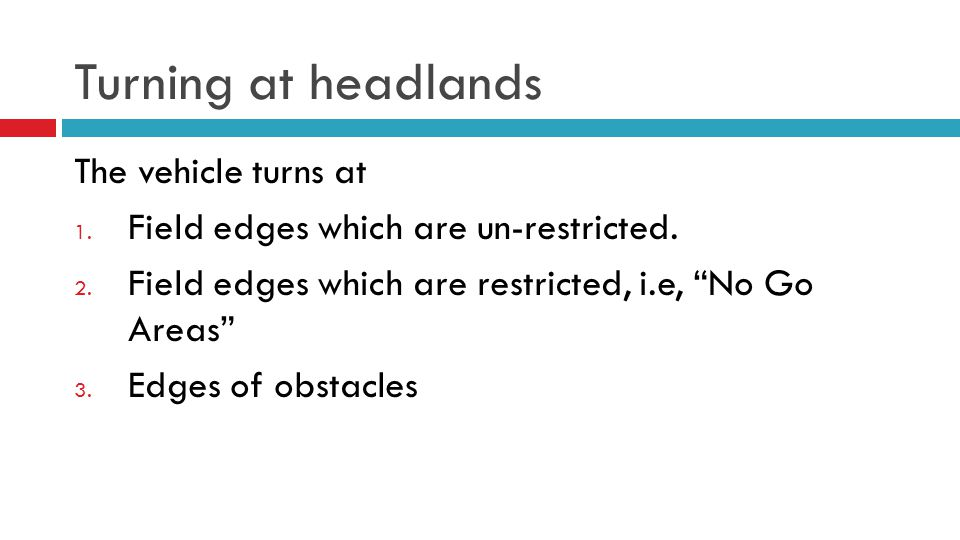 """Turning at headlands The vehicle turns at 1. Field edges which are un-restricted. 2. Field edges which are restricted, i.e, """"No Go Areas"""" 3. Edges of"""