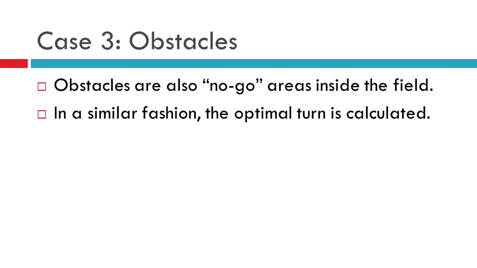Case 3: Obstacles  Obstacles are also no-go areas inside the field.