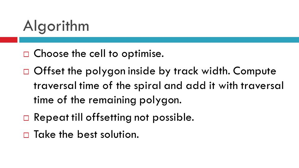 Algorithm  Choose the cell to optimise.  Offset the polygon inside by track width. Compute traversal time of the spiral and add it with traversal ti