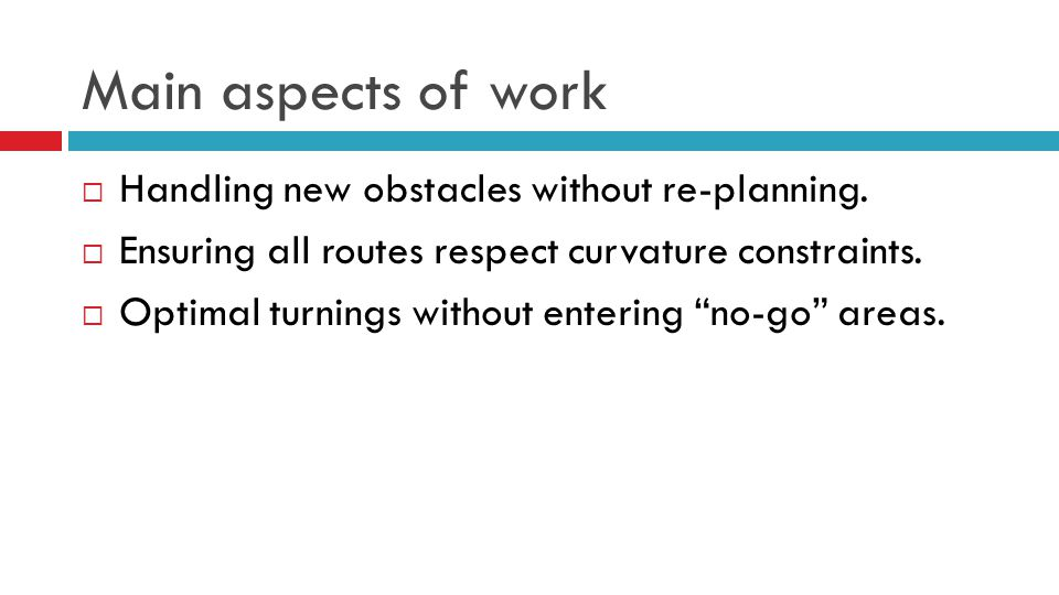 Main aspects of work  Handling new obstacles without re-planning.  Ensuring all routes respect curvature constraints.  Optimal turnings without ent