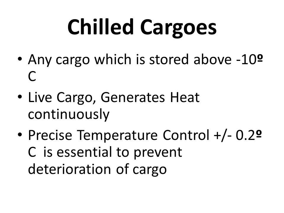 Chilled Cargoes Any cargo which is stored above -10º C Live Cargo, Generates Heat continuously Precise Temperature Control +/- 0.2º C is essential to prevent deterioration of cargo