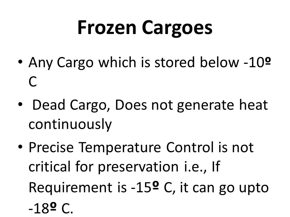 Frozen Cargoes Any Cargo which is stored below -10º C Dead Cargo, Does not generate heat continuously Precise Temperature Control is not critical for preservation i.e., If Requirement is -15 º C, it can go upto -18 º C.