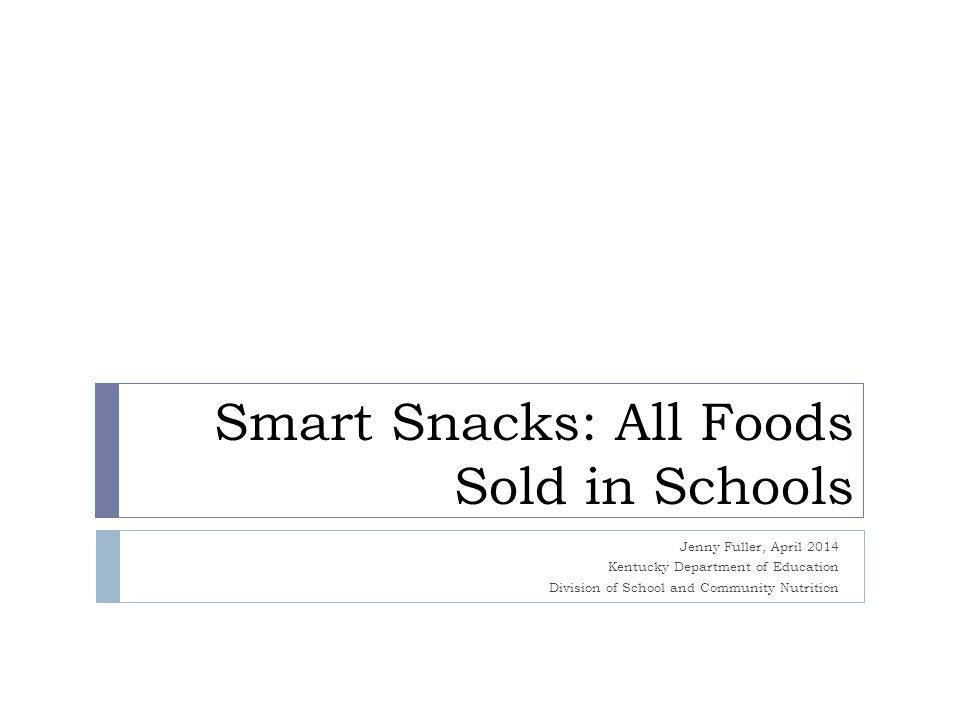 Smart Snacks: All Foods Sold in Schools Jenny Fuller, April 2014 Kentucky Department of Education Division of School and Community Nutrition