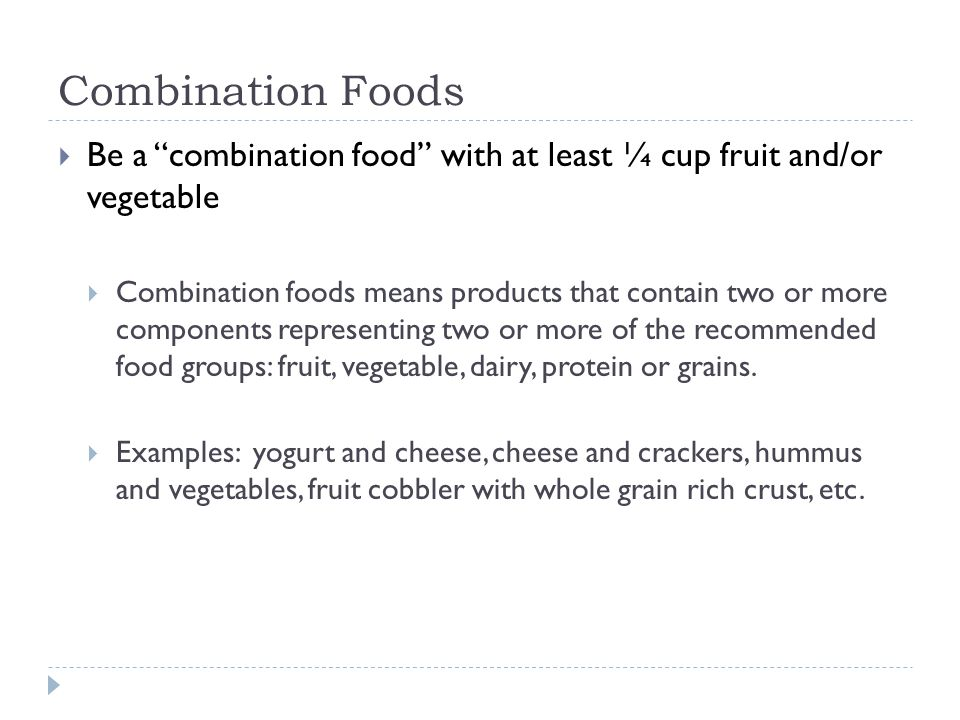 Combination Foods  Be a combination food with at least ¼ cup fruit and/or vegetable  Combination foods means products that contain two or more components representing two or more of the recommended food groups: fruit, vegetable, dairy, protein or grains.