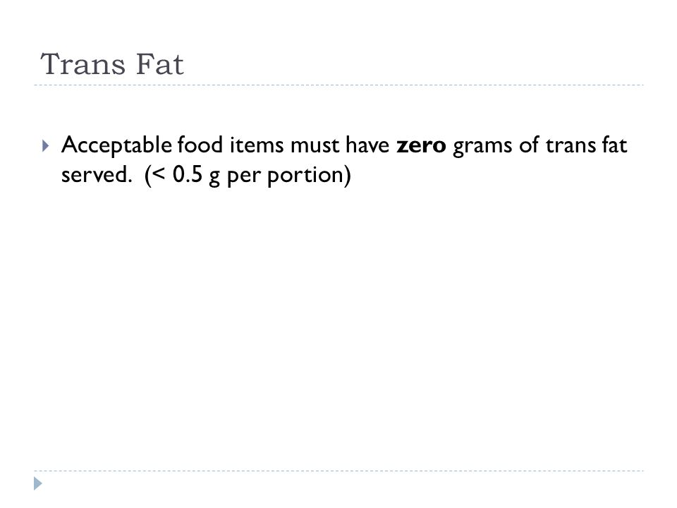 Trans Fat  Acceptable food items must have zero grams of trans fat served. (< 0.5 g per portion)