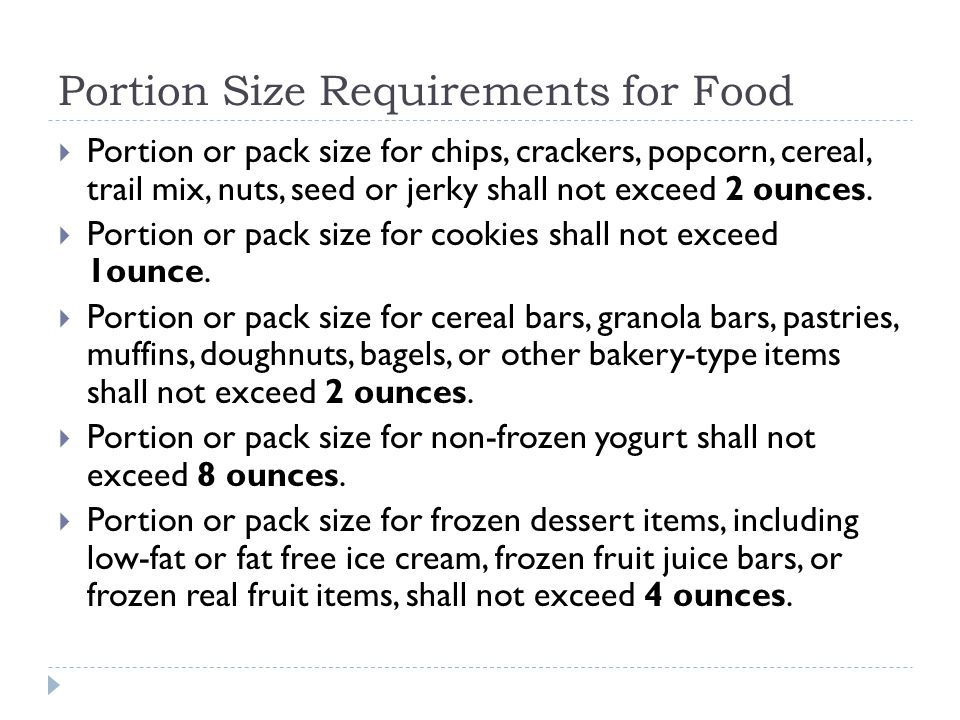Portion Size Requirements for Food  Portion or pack size for chips, crackers, popcorn, cereal, trail mix, nuts, seed or jerky shall not exceed 2 ounces.