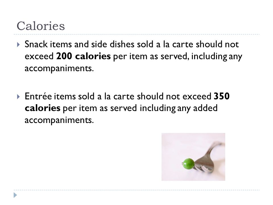 Calories  Snack items and side dishes sold a la carte should not exceed 200 calories per item as served, including any accompaniments.