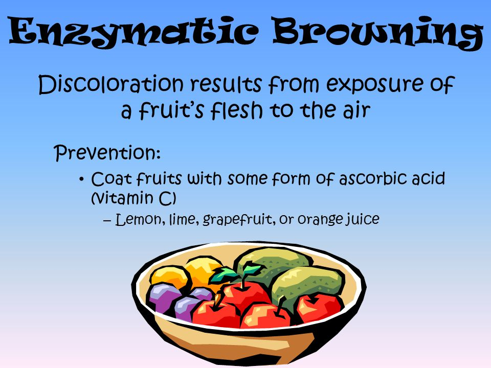 Enzymatic Browning Discoloration results from exposure of a fruit's flesh to the air Prevention: Coat fruits with some form of ascorbic acid (vitamin C) – Lemon, lime, grapefruit, or orange juice