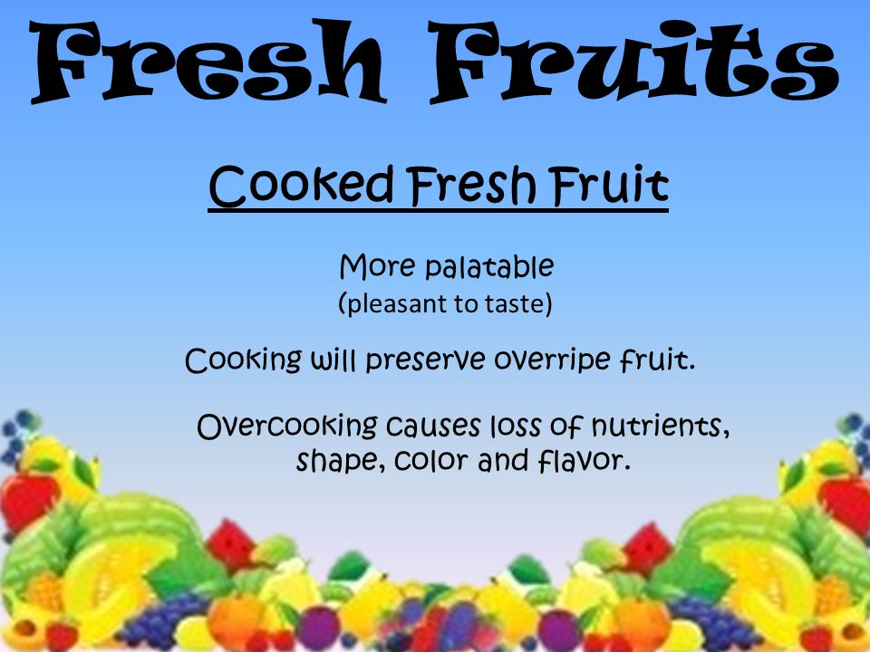 11 Fresh Fruits Cooked Fresh Fruit More palatable ( pleasant to taste) Cooking will preserve overripe fruit.