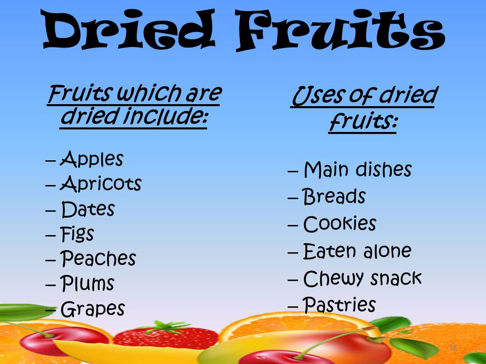 18 Dried Fruits Fruits which are dried include: – Apples – Apricots – Dates – Figs – Peaches – Plums – Grapes Uses of dried fruits: – Main dishes – Breads – Cookies – Eaten alone – Chewy snack – Pastries