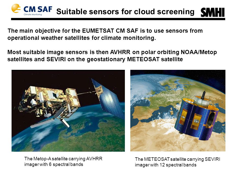 Suitable sensors for cloud screening The main objective for the EUMETSAT CM SAF is to use sensors from operational weather satellites for climate monitoring.