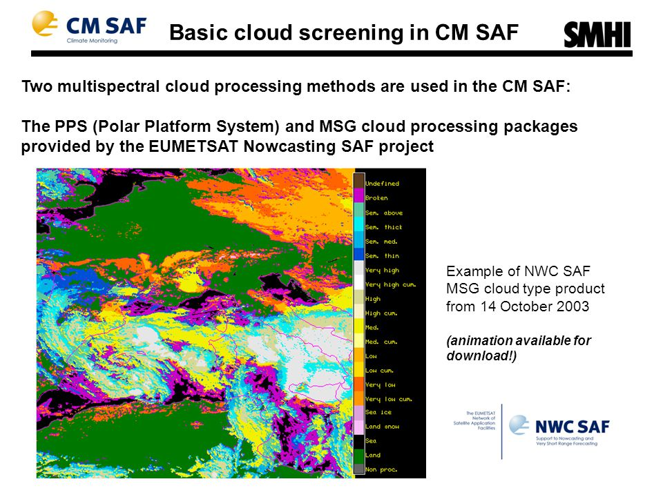 Two multispectral cloud processing methods are used in the CM SAF: The PPS (Polar Platform System) and MSG cloud processing packages provided by the EUMETSAT Nowcasting SAF project Basic cloud screening in CM SAF Example of NWC SAF MSG cloud type product from 14 October 2003 (animation available for download!)