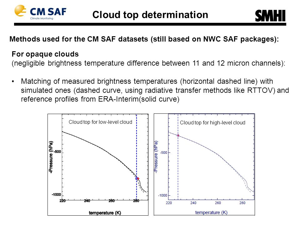 Methods used for the CM SAF datasets (still based on NWC SAF packages): Cloud top determination For opaque clouds (negligible brightness temperature difference between 11 and 12 micron channels): Matching of measured brightness temperatures (horizontal dashed line) with simulated ones (dashed curve, using radiative transfer methods like RTTOV) and reference profiles from ERA-Interim(solid curve) Cloud top for low-level cloud Cloud top for high-level cloud