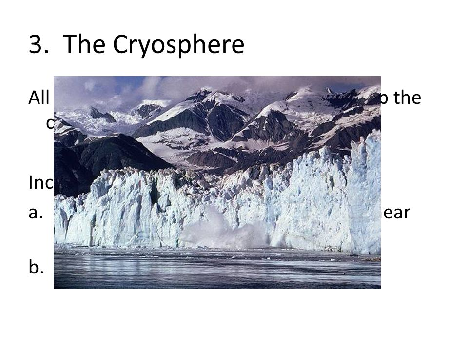 3. The Cryosphere All the frozen water on the Earth makes up the cryosphere.