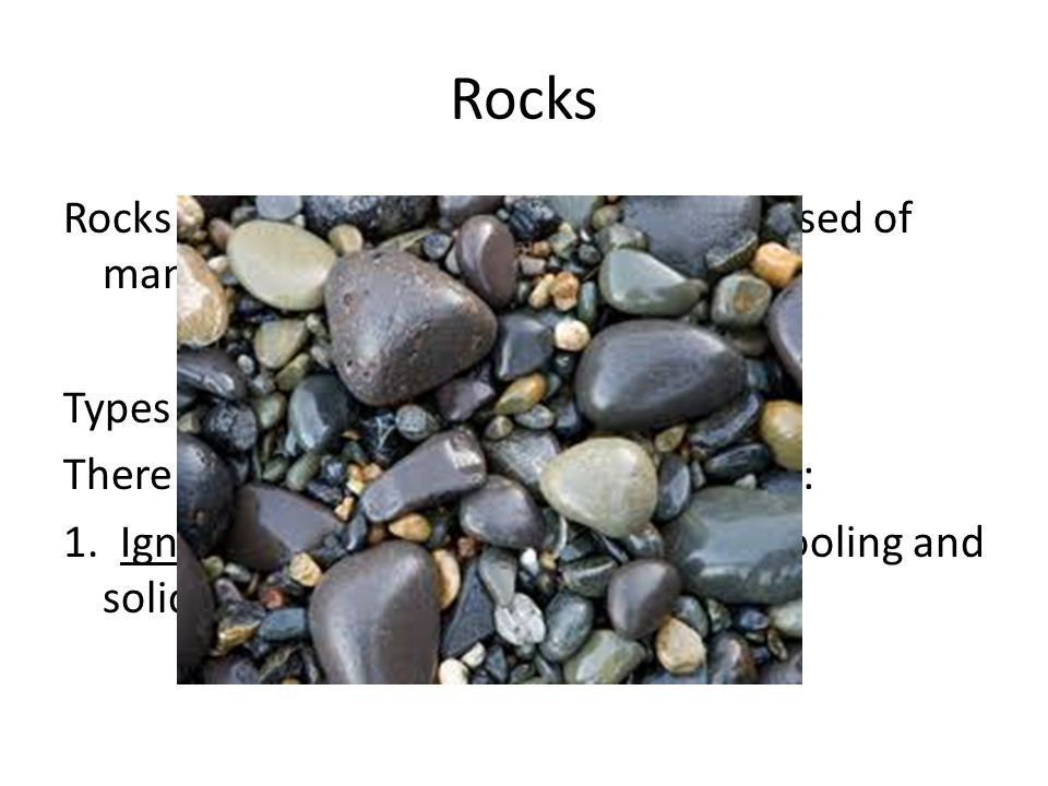 Rocks Rocks are heterogeneous solids composed of many minerals.