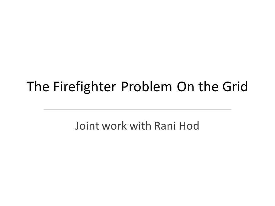 The Firefighter Problem On the Grid Joint work with Rani Hod