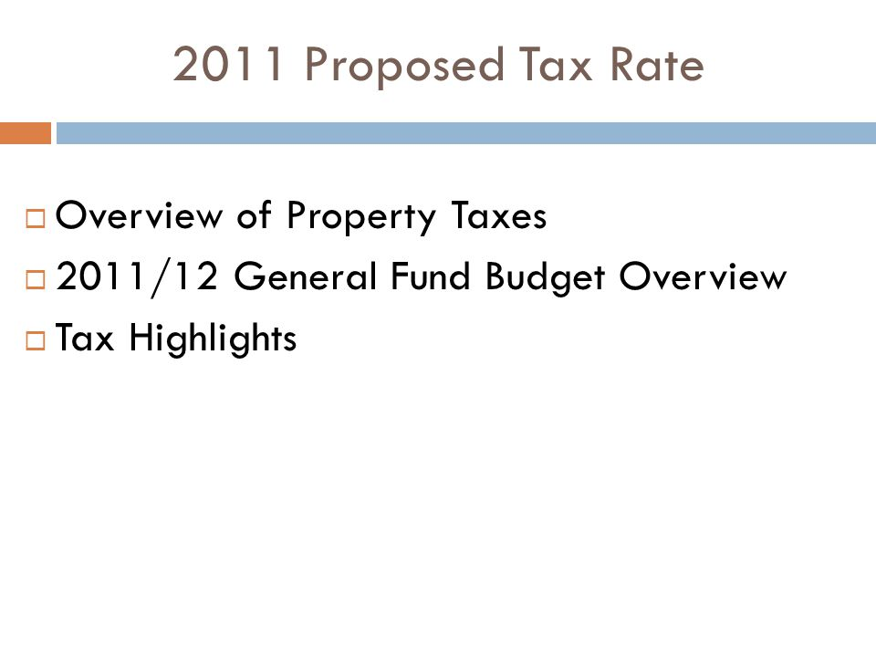 2011 Proposed Tax Rate  Overview of Property Taxes  2011/12 General Fund Budget Overview  Tax Highlights