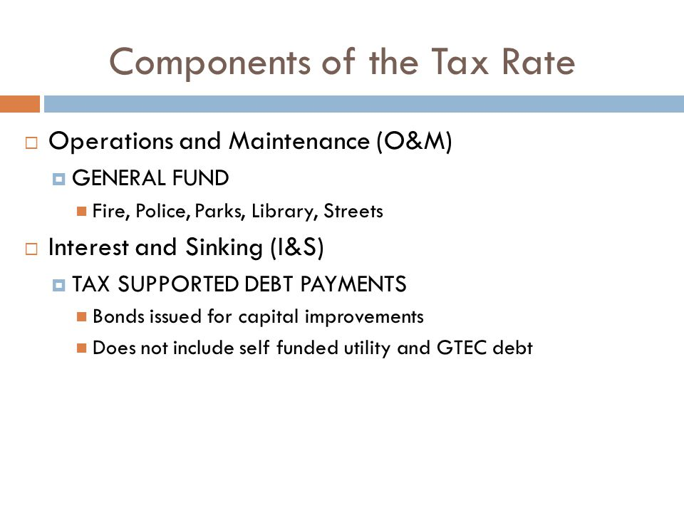 Components of the Tax Rate  Operations and Maintenance (O&M)  GENERAL FUND Fire, Police, Parks, Library, Streets  Interest and Sinking (I&S)  TAX SUPPORTED DEBT PAYMENTS Bonds issued for capital improvements Does not include self funded utility and GTEC debt