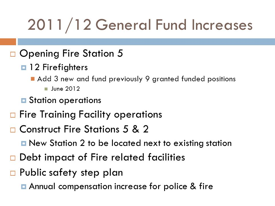 2011/12 General Fund Increases  Opening Fire Station 5  12 Firefighters Add 3 new and fund previously 9 granted funded positions June 2012  Station operations  Fire Training Facility operations  Construct Fire Stations 5 & 2  New Station 2 to be located next to existing station  Debt impact of Fire related facilities  Public safety step plan  Annual compensation increase for police & fire