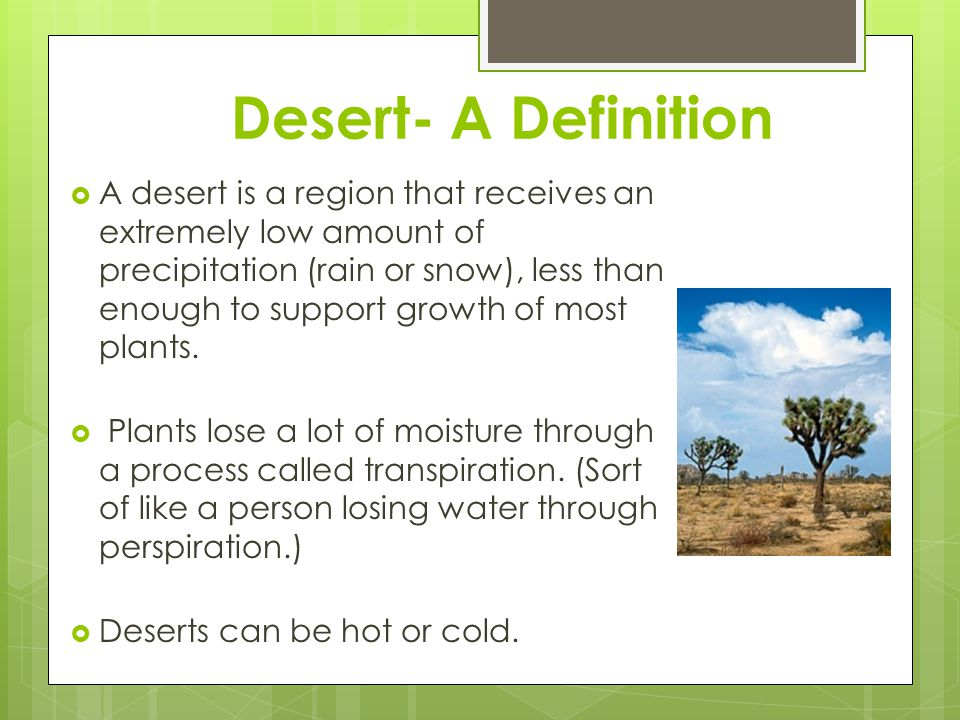 Desert- A Definition  A desert is a region that receives an extremely low amount of precipitation (rain or snow), less than enough to support growth