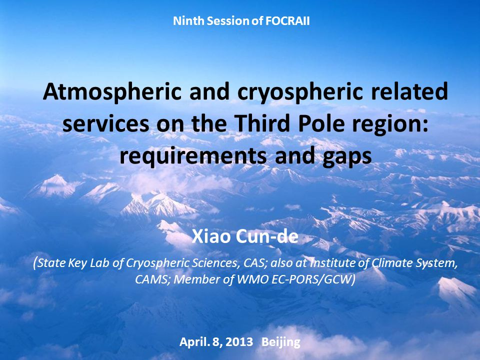 Atmospheric and cryospheric related services on the Third Pole region: requirements and gaps Xiao Cun-de ( State Key Lab of Cryospheric Sciences, CAS; also at Institute of Climate System, CAMS; Member of WMO EC-PORS/GCW) April.