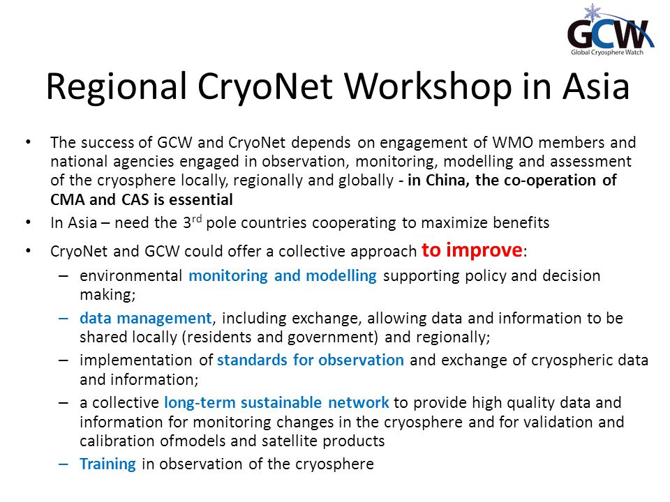 Regional CryoNet Workshop in Asia The success of GCW and CryoNet depends on engagement of WMO members and national agencies engaged in observation, monitoring, modelling and assessment of the cryosphere locally, regionally and globally - in China, the co-operation of CMA and CAS is essential In Asia – need the 3 rd pole countries cooperating to maximize benefits CryoNet and GCW could offer a collective approach to improve : – environmental monitoring and modelling supporting policy and decision making; – data management, including exchange, allowing data and information to be shared locally (residents and government) and regionally; – implementation of standards for observation and exchange of cryospheric data and information; – a collective long-term sustainable network to provide high quality data and information for monitoring changes in the cryosphere and for validation and calibration ofmodels and satellite products – Training in observation of the cryosphere