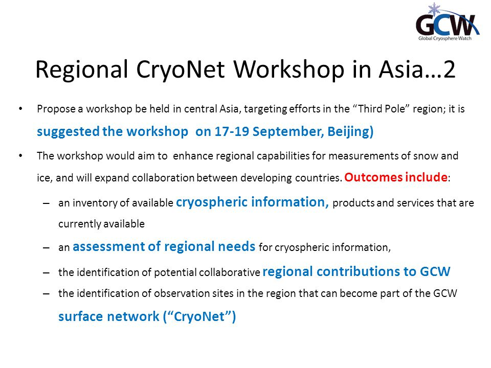 Regional CryoNet Workshop in Asia…2 Propose a workshop be held in central Asia, targeting efforts in the Third Pole region; it is suggested the workshop on 17-19 September, Beijing) The workshop would aim to enhance regional capabilities for measurements of snow and ice, and will expand collaboration between developing countries.
