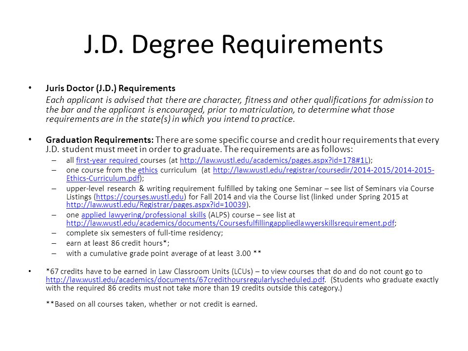 J.D. Degree Requirements Juris Doctor (J.D.) Requirements Each applicant is advised that there are character, fitness and other qualifications for adm