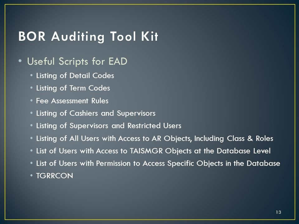 Useful Scripts for EAD Listing of Detail Codes Listing of Term Codes Fee Assessment Rules Listing of Cashiers and Supervisors Listing of Supervisors and Restricted Users Listing of All Users with Access to AR Objects, Including Class & Roles List of Users with Access to TAISMGR Objects at the Database Level List of Users with Permission to Access Specific Objects in the Database TGRRCON 13