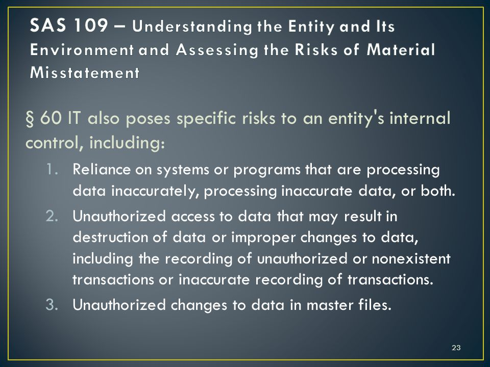 § 60 IT also poses specific risks to an entity s internal control, including: 1.Reliance on systems or programs that are processing data inaccurately, processing inaccurate data, or both.