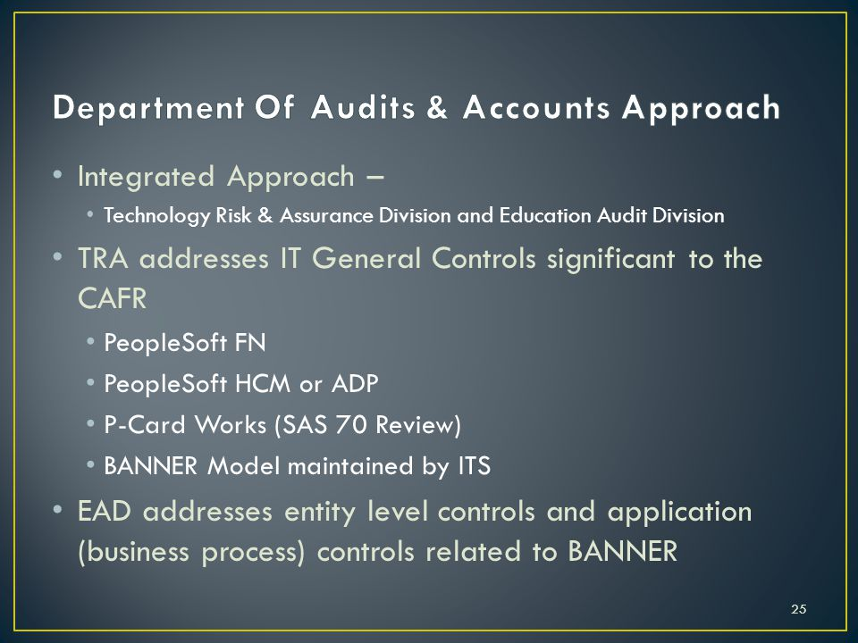 Integrated Approach – Technology Risk & Assurance Division and Education Audit Division TRA addresses IT General Controls significant to the CAFR PeopleSoft FN PeopleSoft HCM or ADP P-Card Works (SAS 70 Review) BANNER Model maintained by ITS EAD addresses entity level controls and application (business process) controls related to BANNER 25
