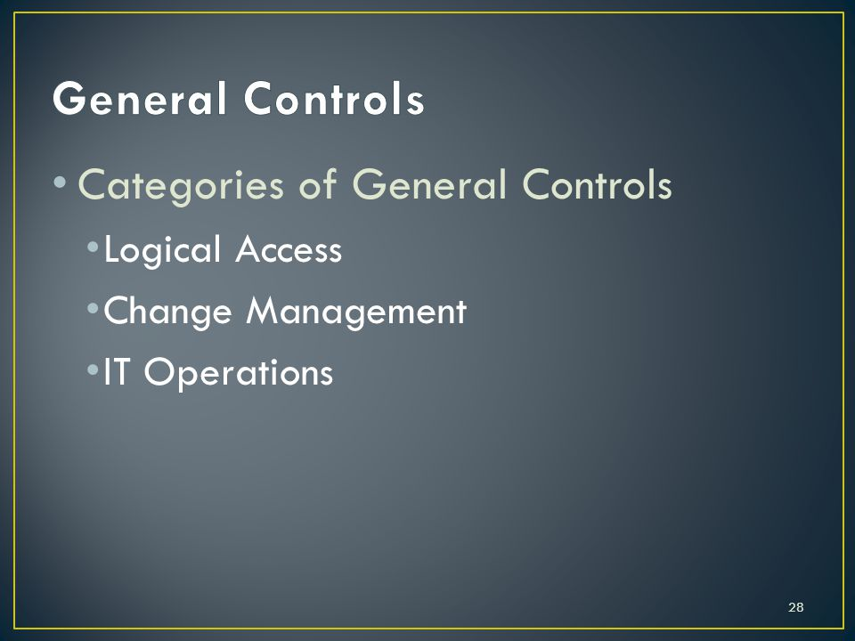 Categories of General Controls Logical Access Change Management IT Operations 28