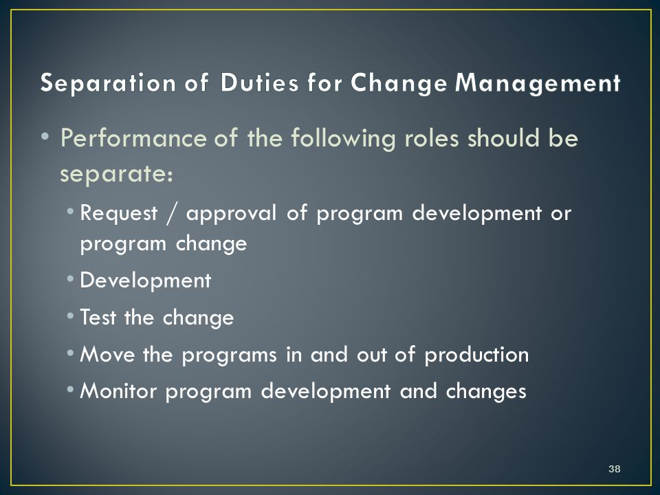 Performance of the following roles should be separate: Request / approval of program development or program change Development Test the change Move the programs in and out of production Monitor program development and changes 38