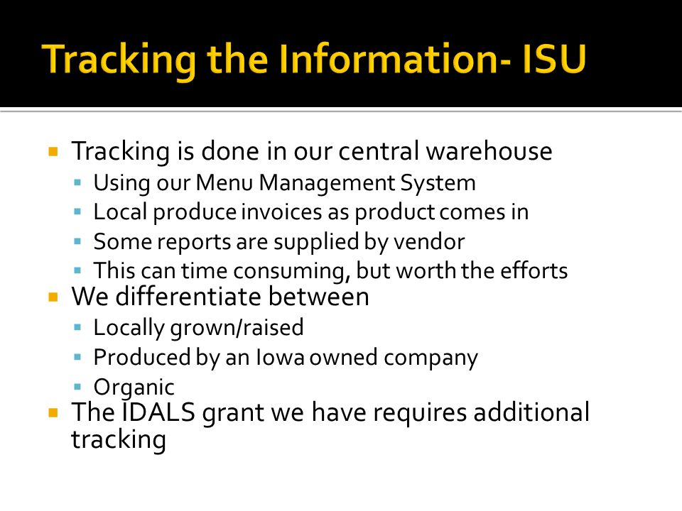  Tracking is done in our central warehouse  Using our Menu Management System  Local produce invoices as product comes in  Some reports are supplied by vendor  This can time consuming, but worth the efforts  We differentiate between  Locally grown/raised  Produced by an Iowa owned company  Organic  The IDALS grant we have requires additional tracking