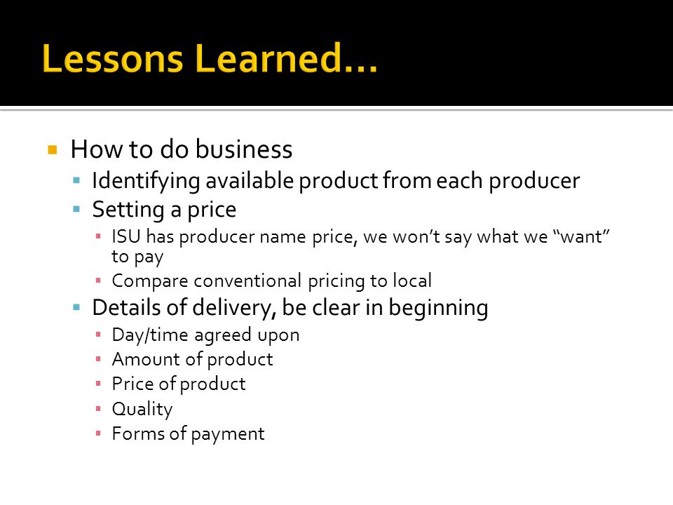  How to do business  Identifying available product from each producer  Setting a price ▪ ISU has producer name price, we won't say what we want to pay ▪ Compare conventional pricing to local  Details of delivery, be clear in beginning ▪ Day/time agreed upon ▪ Amount of product ▪ Price of product ▪ Quality ▪ Forms of payment