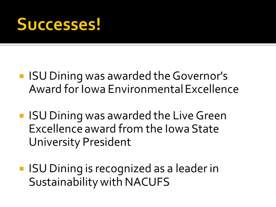  ISU Dining was awarded the Governor s Award for Iowa Environmental Excellence  ISU Dining was awarded the Live Green Excellence award from the Iowa State University President  ISU Dining is recognized as a leader in Sustainability with NACUFS