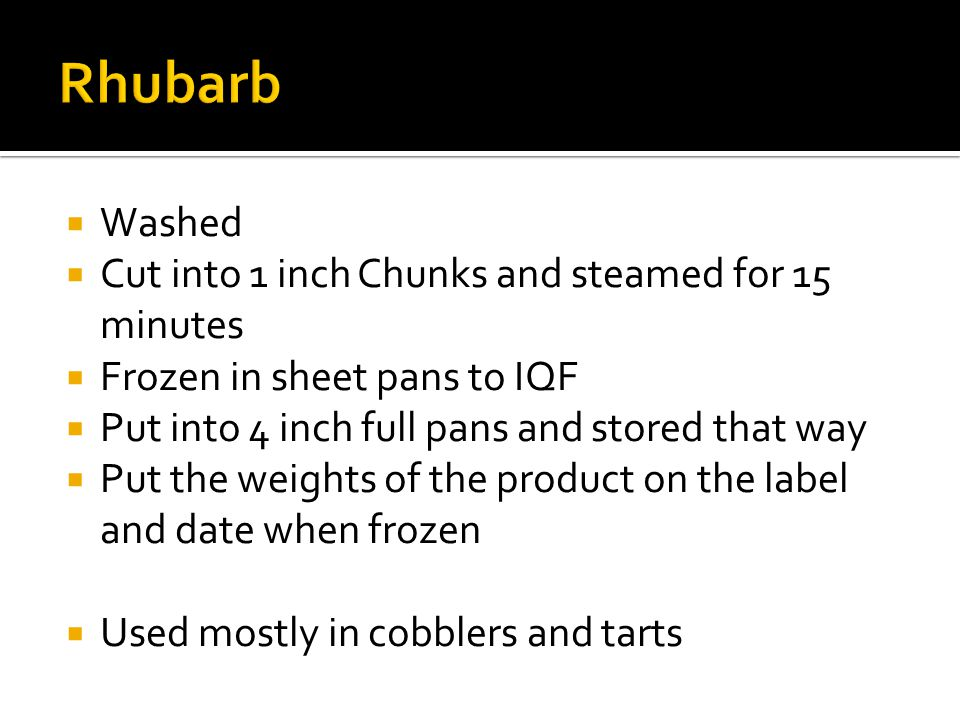  Washed  Cut into 1 inch Chunks and steamed for 15 minutes  Frozen in sheet pans to IQF  Put into 4 inch full pans and stored that way  Put the weights of the product on the label and date when frozen  Used mostly in cobblers and tarts