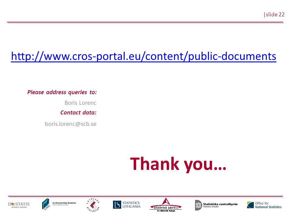 |slide 22 Please address queries to: Contact data: Boris Lorenc boris.lorenc@scb.se Thank you… http://www.cros-portal.eu/content/public-documents