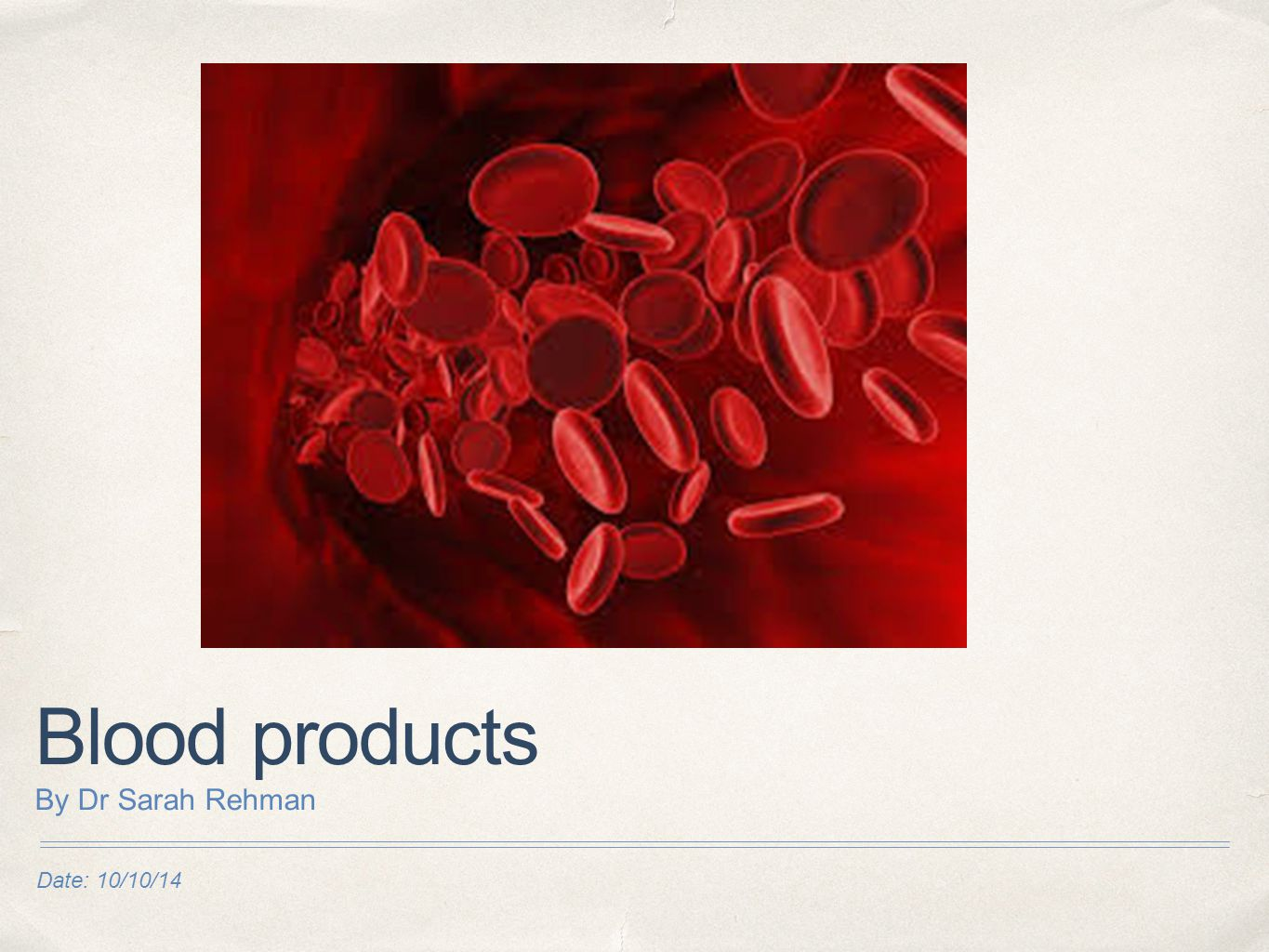 Date: 10/10/14 Blood products By Dr Sarah Rehman